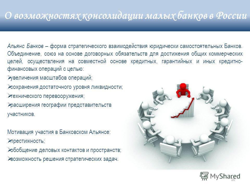 10 Альянс Банков – форма стратегического взаимодействия юридически самостоятельных Банков. Объединение, союз на основе договорных обязательств для достижения общих коммерческих целей, осуществления на совместной основе кредитных, гарантийных и иных к
