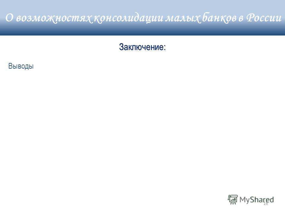 16 Выводы Заключение: О возможностях консолидации малых банков в России