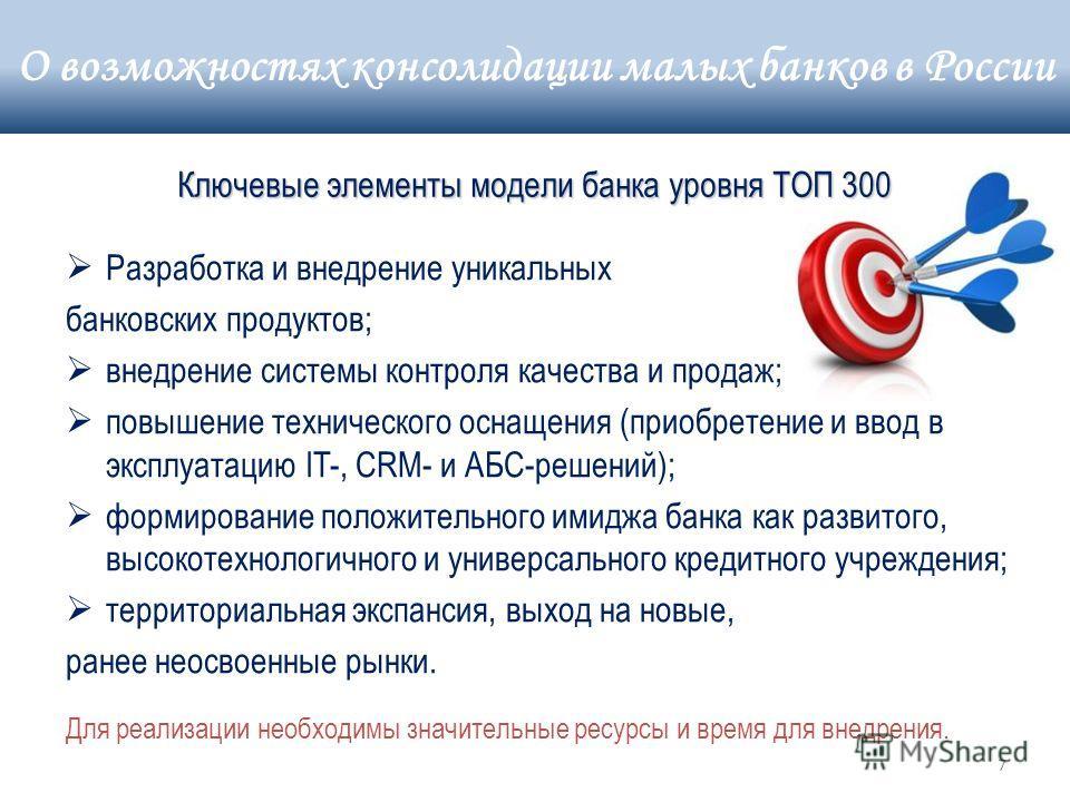7 Ключевые элементы модели банка уровня ТОП 300 Разработка и внедрение уникальных банковских продуктов; внедрение системы контроля качества и продаж; повышение технического оснащения (приобретение и ввод в эксплуатацию IT-, CRM- и АБС-решений); форми