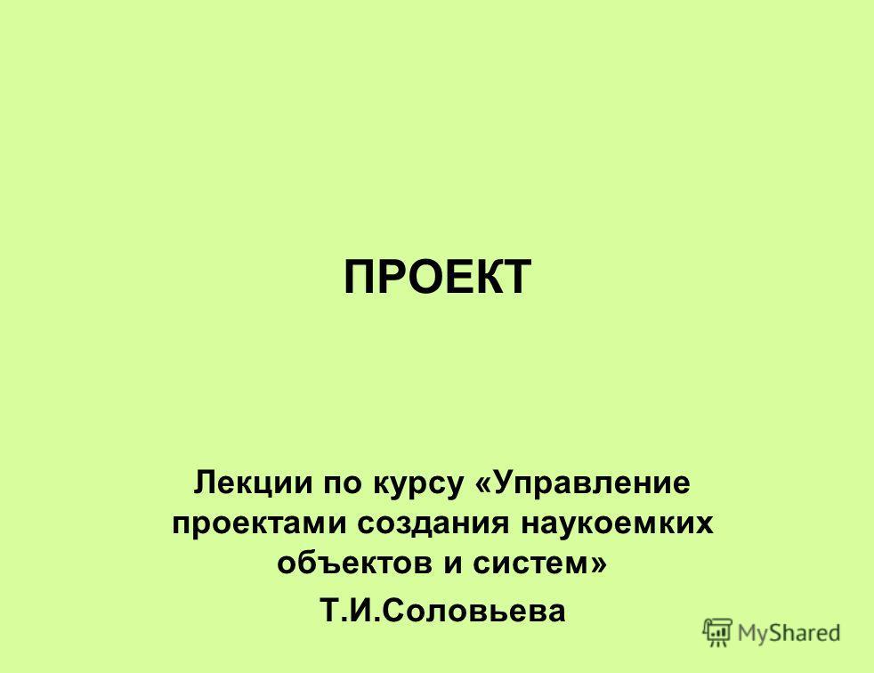 ПРОЕКТ Лекции по курсу «Управление проектами создания наукоемких объектов и систем» Т.И.Соловьева