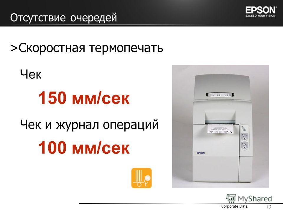 10 Corporate Data >Скоростная термопечать Чек 150 мм/сек Чек и журнал операций 100 мм/сек Отсутствие очередей