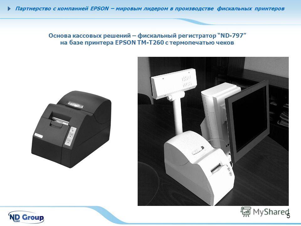 5 Corporate Data Партнерство с компанией EPSON – мировым лидером в производстве фискальных принтеров Основа кассовых решений – фискальный регистратор ND-797 на базе принтера EPSON ТМ-Т260 с термопечатью чеков 5