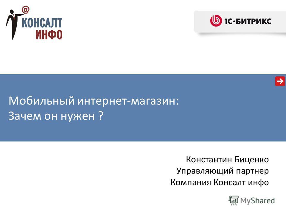 Константин Биценко Управляющий партнер Компания Консалт инфо Мобильный интернет-магазин: Зачем он нужен ?