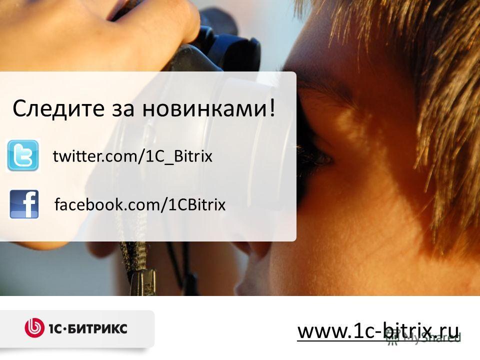 Следите за новинками! www.1c-bitrix.ru facebook.com/1CBitrix twitter.com/1C_Bitrix