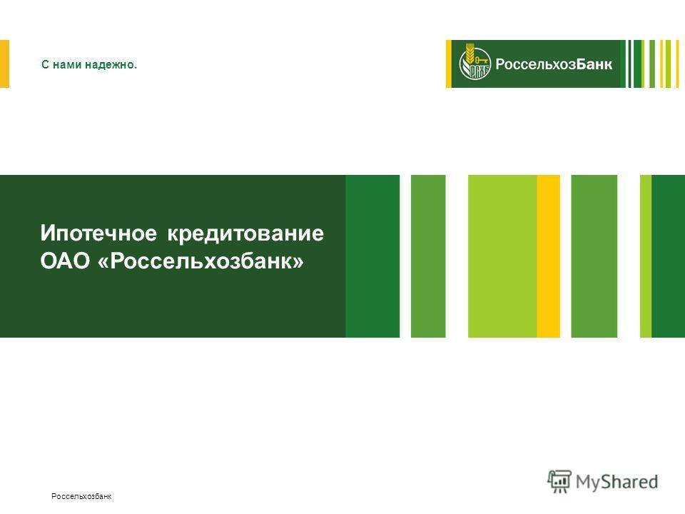 Россельхозбанк Ипотечное кредитование ОАО «Россельхозбанк» С нами надежно.