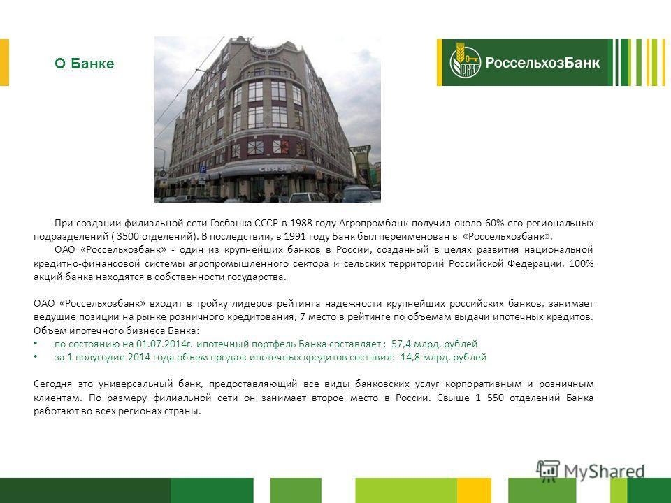 Россельхозбанк О Банке При создании филиальной сети Госбанка СССР в 1988 году Агропромбанк получил около 60% его региональных подразделений ( 3500 отделений). В последствии, в 1991 году Банк был переименован в «Россельхозбанк». ОАО «Россельхозбанк» -