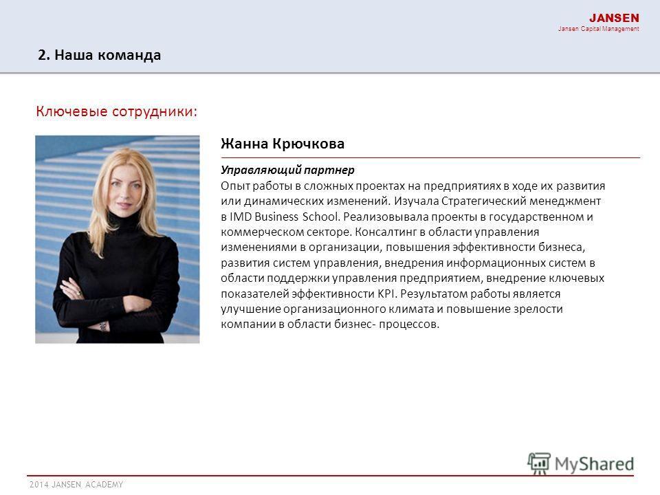 2014 JANSEN ACADEMY JANSEN Jansen Capital Management Ключевые сотрудники: Жанна Крючкова Управляющий партнер Опыт работы в сложных проектах на предприятиях в ходе их развития или динамических изменений. Изучала Стратегический менеджмент в IMD Busines
