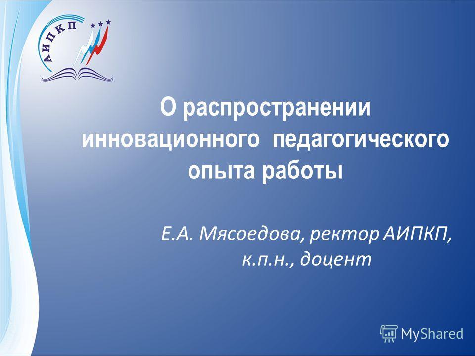 О распространении инновационного педагогического опыта работы Е.А. Мясоедова, ректор АИПКП, к.п.н., доцент
