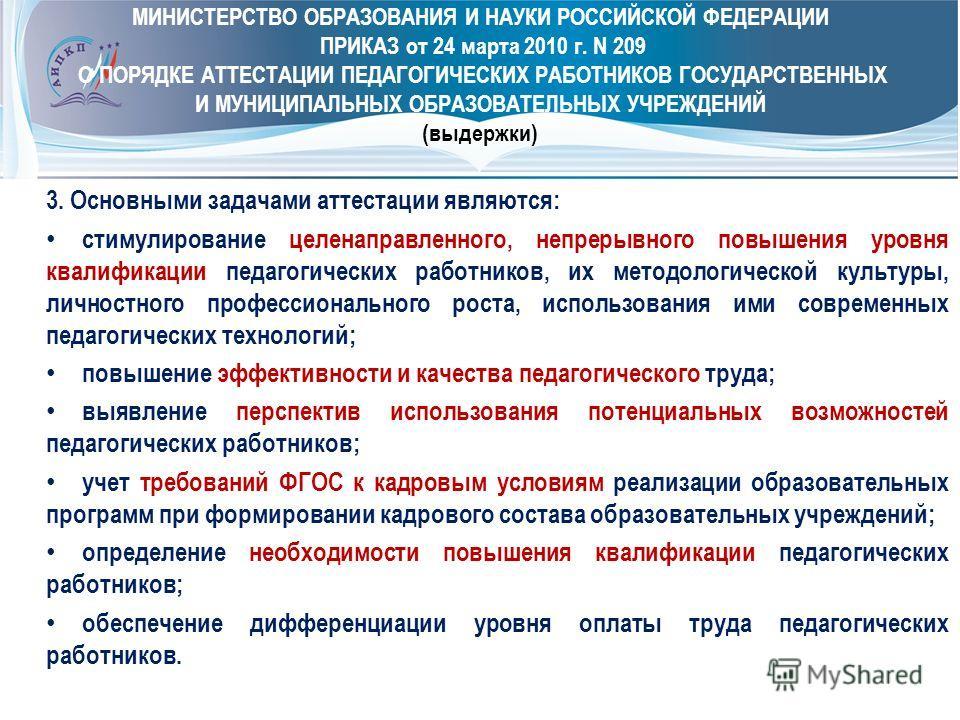 МИНИСТЕРСТВО ОБРАЗОВАНИЯ И НАУКИ РОССИЙСКОЙ ФЕДЕРАЦИИ ПРИКАЗ от 24 марта 2010 г. N 209 О ПОРЯДКЕ АТТЕСТАЦИИ ПЕДАГОГИЧЕСКИХ РАБОТНИКОВ ГОСУДАРСТВЕННЫХ И МУНИЦИПАЛЬНЫХ ОБРАЗОВАТЕЛЬНЫХ УЧРЕЖДЕНИЙ (выдержки) 3. Основными задачами аттестации являются: сти