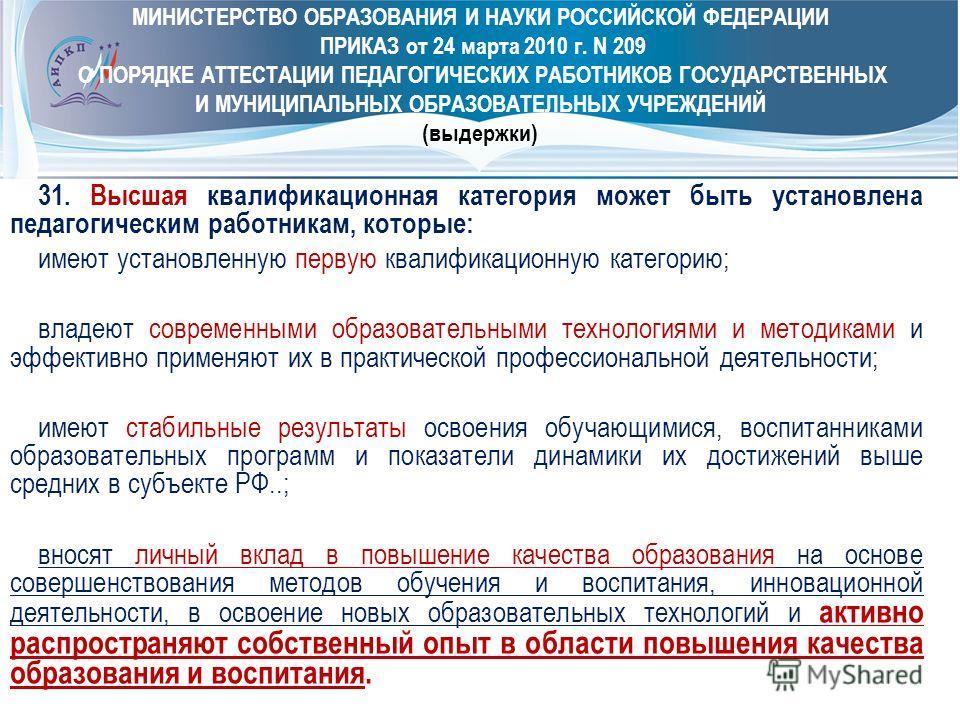 МИНИСТЕРСТВО ОБРАЗОВАНИЯ И НАУКИ РОССИЙСКОЙ ФЕДЕРАЦИИ ПРИКАЗ от 24 марта 2010 г. N 209 О ПОРЯДКЕ АТТЕСТАЦИИ ПЕДАГОГИЧЕСКИХ РАБОТНИКОВ ГОСУДАРСТВЕННЫХ И МУНИЦИПАЛЬНЫХ ОБРАЗОВАТЕЛЬНЫХ УЧРЕЖДЕНИЙ (выдержки) 31. Высшая квалификационная категория может бы