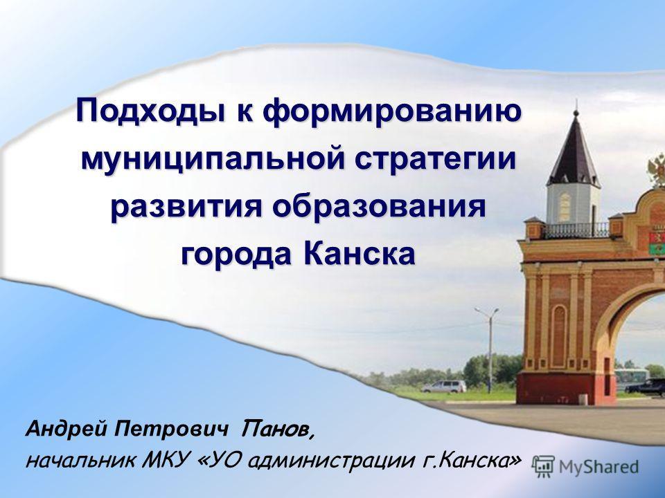 Подходы к формированию муниципальной стратегии развития образования города Канска Андрей Петрович Панов, начальник МКУ «УО администрации г.Канска»