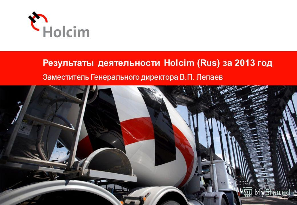 © 2014 Результаты деятельности Holcim (Rus) за 2013 год Заместитель Генерального директора В.П. Лепаев 1 © 2014