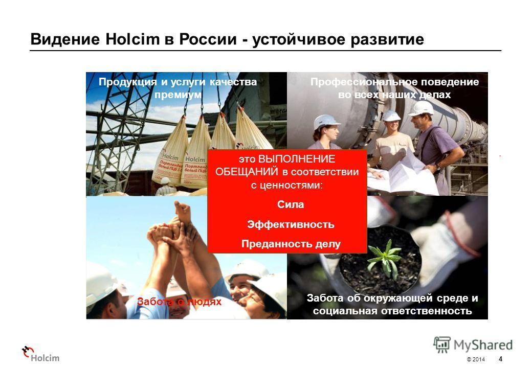 © 2014 Видение Holcim в России - устойчивое развитие 4 Продукция и услуги качества премиум Профессиональное поведение во всех наших делах Забота о людях Забота об окружающей среде и социальная ответственность это ВЫПОЛНЕНИЕ ОБЕЩАНИЙ в соответствии с