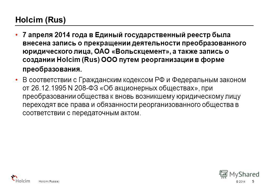 © 2014 Holcim (Rus) Holcim (Russia) 5 7 апреля 2014 года в Единый государственный реестр была внесена запись о прекращении деятельности преобразованного юридического лица, ОАО «Вольскцемент», а также запись о создании Holcim (Rus) OOO путем реорганиз
