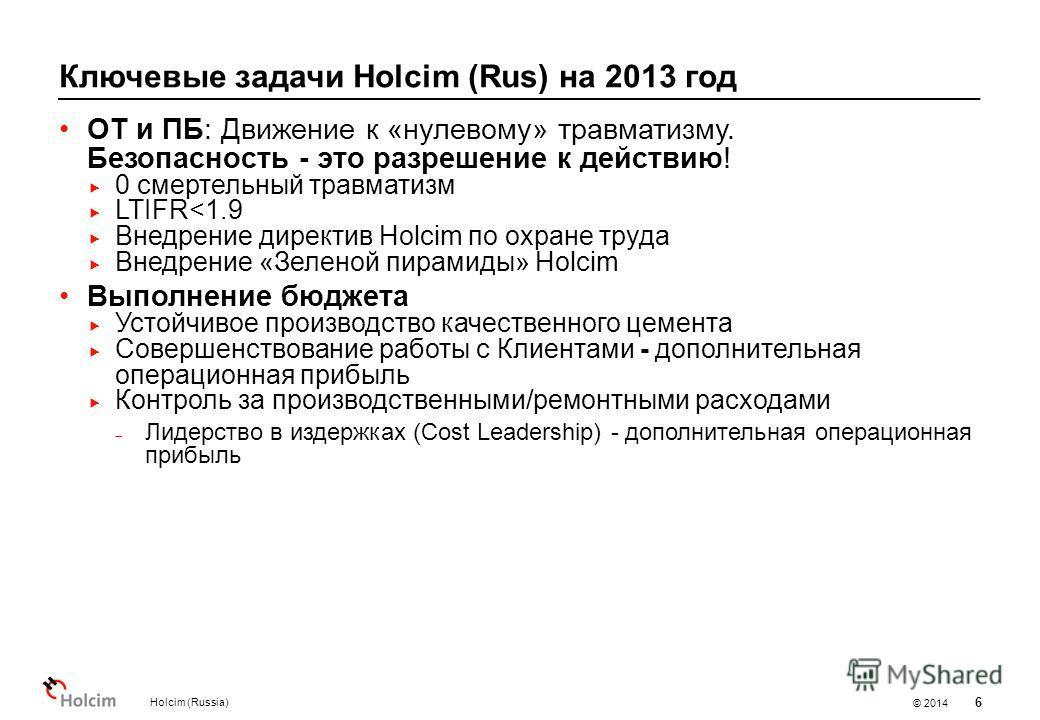 © 2014 Ключевые задачи Holcim (Rus) на 2013 год Holcim (Russia) 6 ОТ и ПБ: Движение к «нулевому» травматизму. Безопасность - это разрешение к действию! 0 смертельный травматизм LTIFR