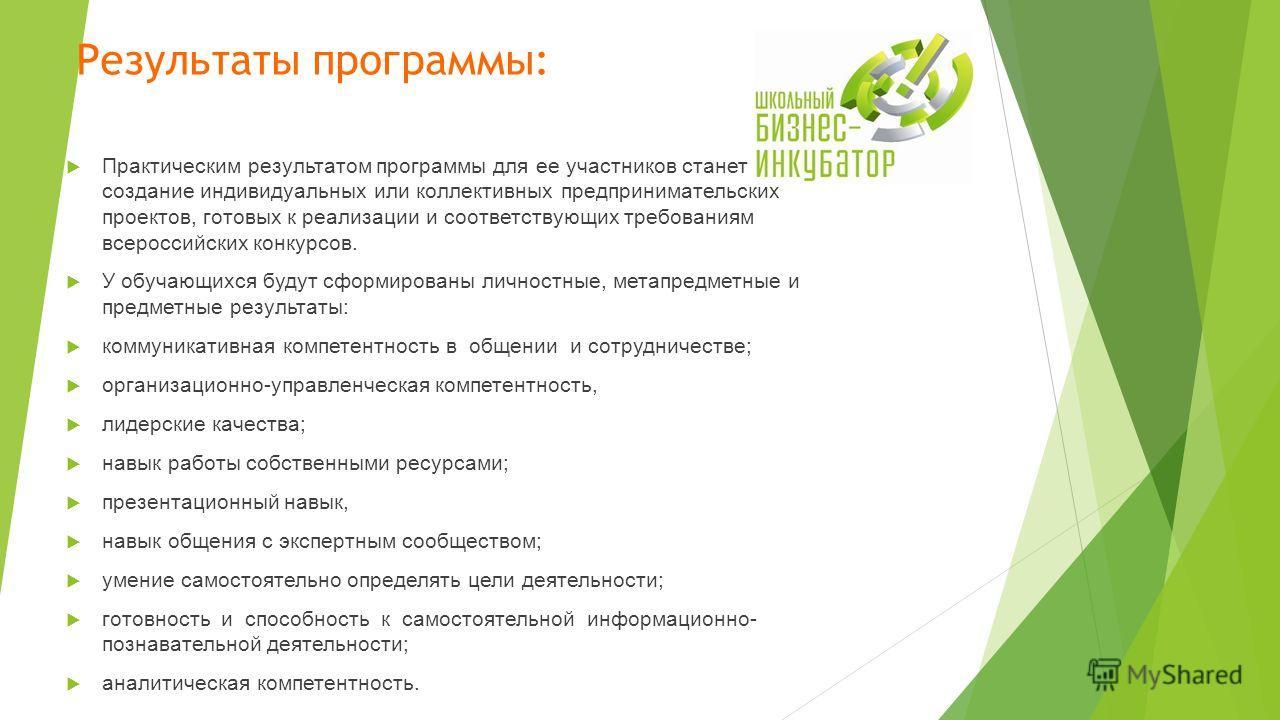 Результаты программы: Практическим результатом программы для ее участников станет создание индивидуальных или коллективных предпринимательских проектов, готовых к реализации и соответствующих требованиям всероссийских конкурсов. У обучающихся будут с