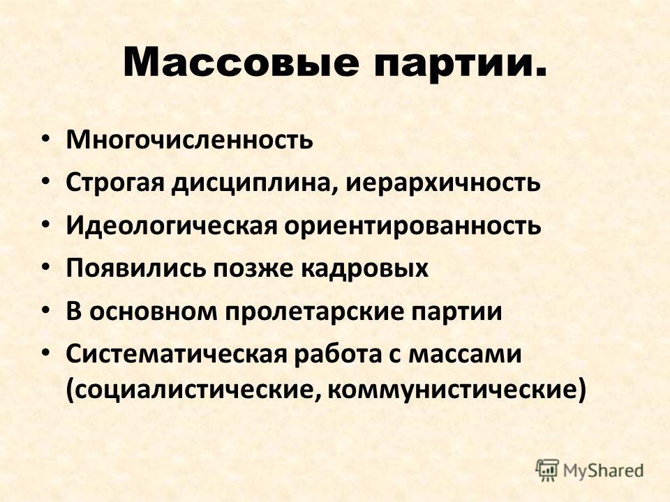 Массовые партии. Многочисленность Строгая дисциплина, иерархичность Идеологическая ориентированность Появились позже кадровых В основном пролетарские партии Систематическая работа с массами (социалистические, коммунистические)