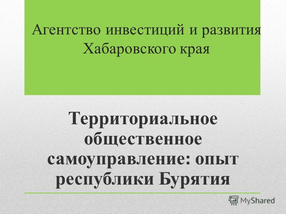 Агентство инвестиций и развития Хабаровского края Территориальное общественное самоуправление: опыт республики Бурятия