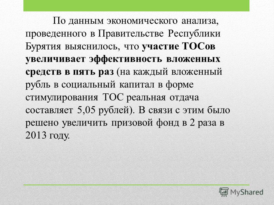 По данным экономического анализа, проведенного в Правительстве Республики Бурятия выяснилось, что участие ТОСов увеличивает эффективность вложенных средств в пять раз (на каждый вложенный рубль в социальный капитал в форме стимулирования ТОС реальная