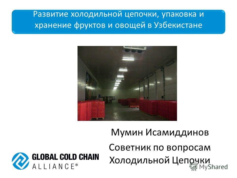 Развитие холодильной цепочки, упаковка и хранение фруктов и овощей в Узбекистане Мумин Исамиддинов Советник по вопросам Холодильной Цепочки
