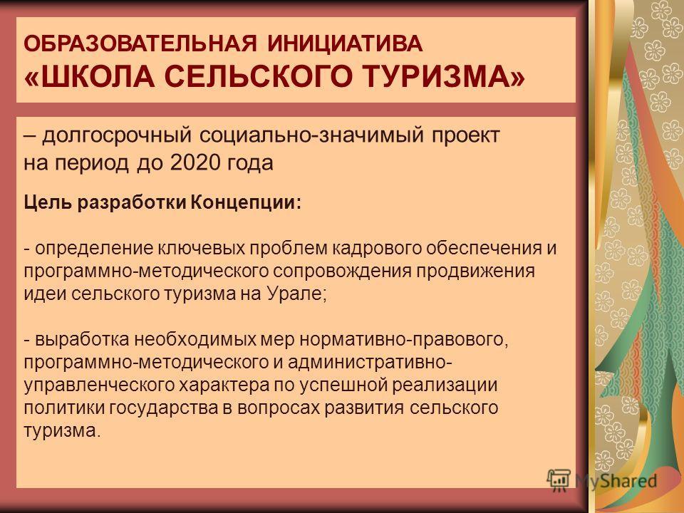 – долгосрочный социально-значимый проект на период до 2020 года Цель разработки Концепции: - определение ключевых проблем кадрового обеспечения и программно-методического сопровождения продвижения идеи сельского туризма на Урале; - выработка необходи