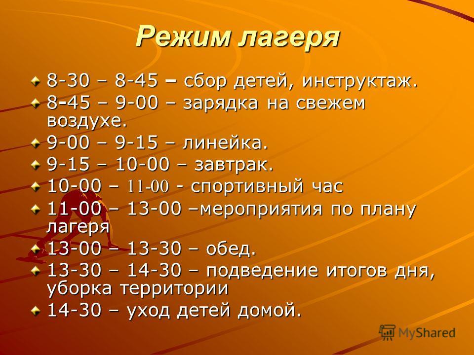 Режим лагеря 8-30 – 8-45 – сбор детей, инструктаж. 8-45 – 9-00 – зарядка на свежем воздухе. 9-00 – 9-15 – линейка. 9-15 – 10-00 – завтрак. 10-00 – 11-00 - спортивный час 11-00 – 13-00 –мероприятия по плану лагеря 13-00 – 13-30 – обед. 13-30 – 14-30 –