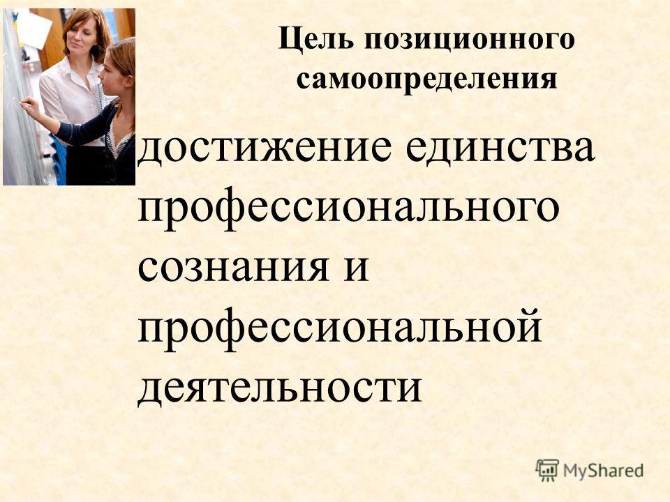 Цель позиционного самоопределения достижение единства профессионального сознания и профессиональной деятельности