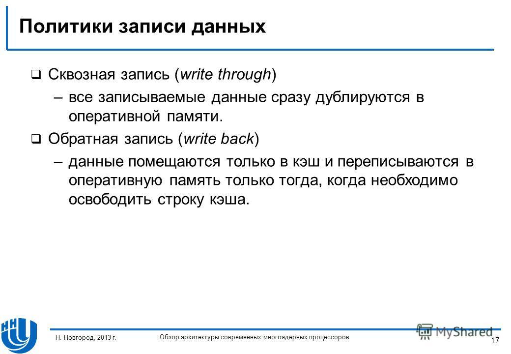 17 Н. Новгород, 2013 г. Обзор архитектуры современных многоядерных процессоров Политики записи данных Сквозная запись (write through) –все записываемые данные сразу дублируются в оперативной памяти. Обратная запись (write back) –данные помещаются тол