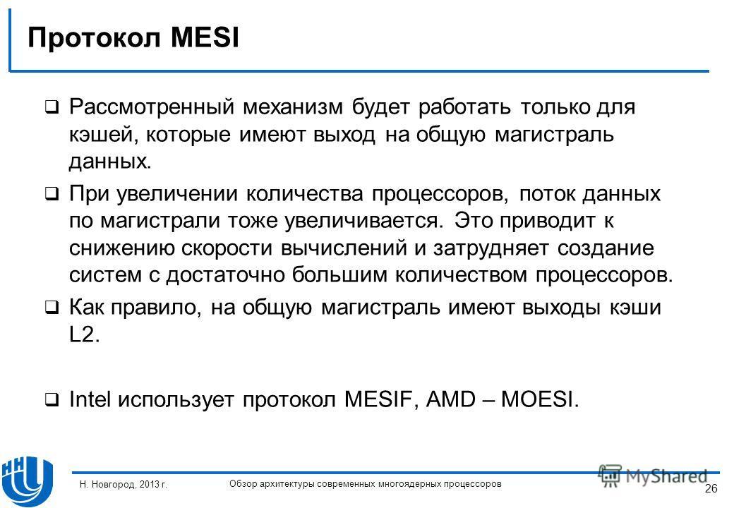 26 Н. Новгород, 2013 г. Обзор архитектуры современных многоядерных процессоров Протокол MESI Рассмотренный механизм будет работать только для кэшей, которые имеют выход на общую магистраль данных. При увеличении количества процессоров, поток данных п