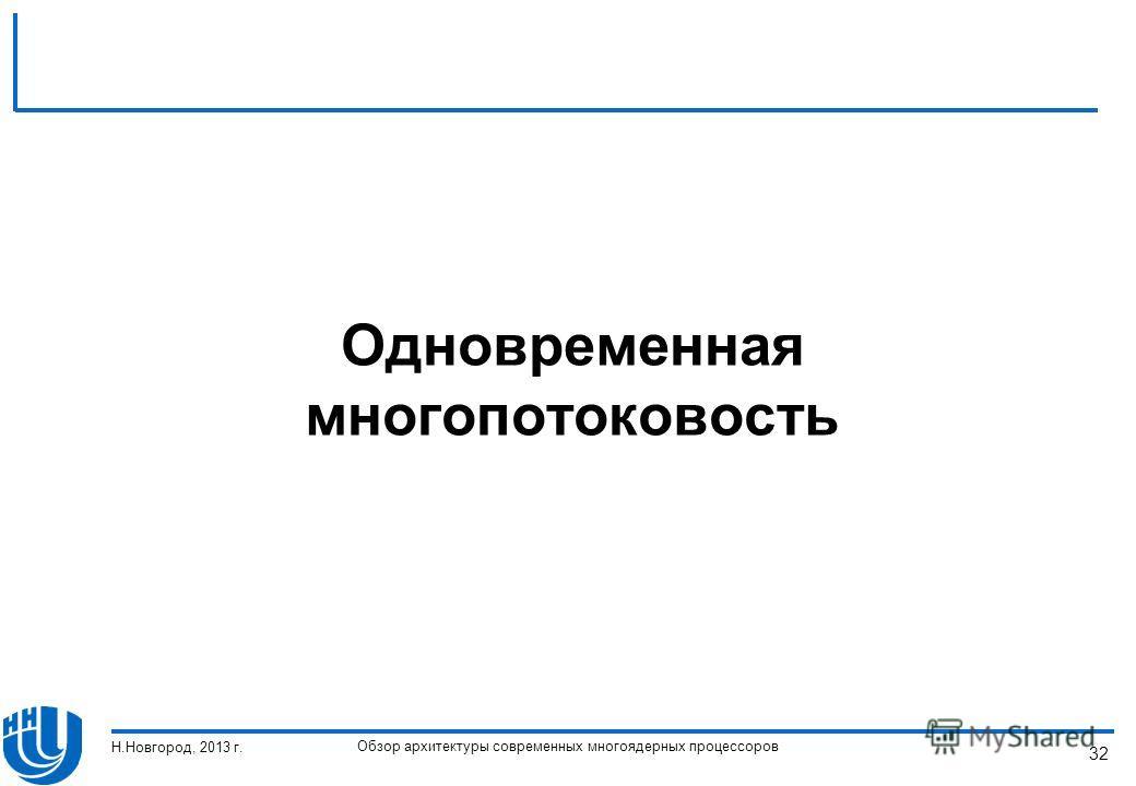 Обзор архитектуры современных многоядерных процессоров Н.Новгород, 2013 г. 32 Одновременная многопотоковость