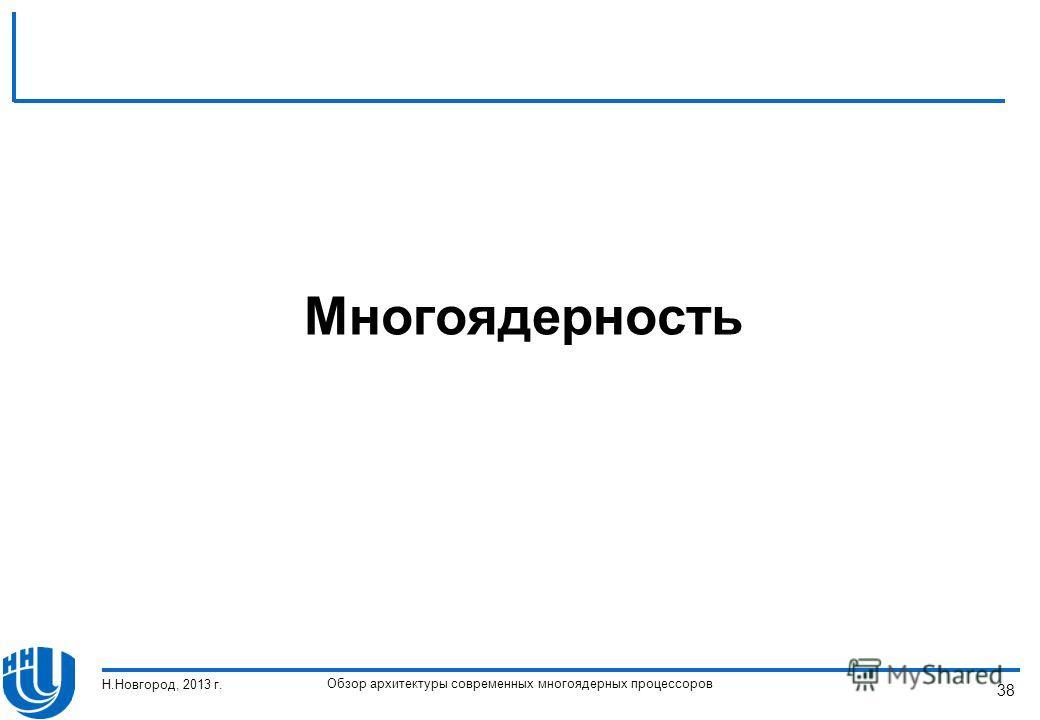 Обзор архитектуры современных многоядерных процессоров Н.Новгород, 2013 г. 38 Многоядерность