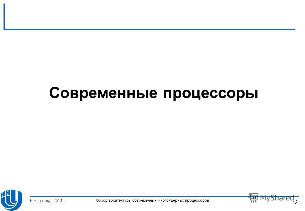 Обзор архитектуры современных многоядерных процессоров Н.Новгород, 2013 г. 42 Современные процессоры