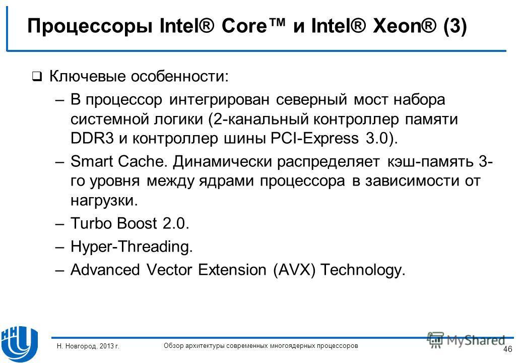 46 Н. Новгород, 2013 г. Обзор архитектуры современных многоядерных процессоров Ключевые особенности: –В процессор интегрирован северный мост набора системной логики (2-канальный контроллер памяти DDR3 и контроллер шины PCI-Express 3.0). –Smart Cache.