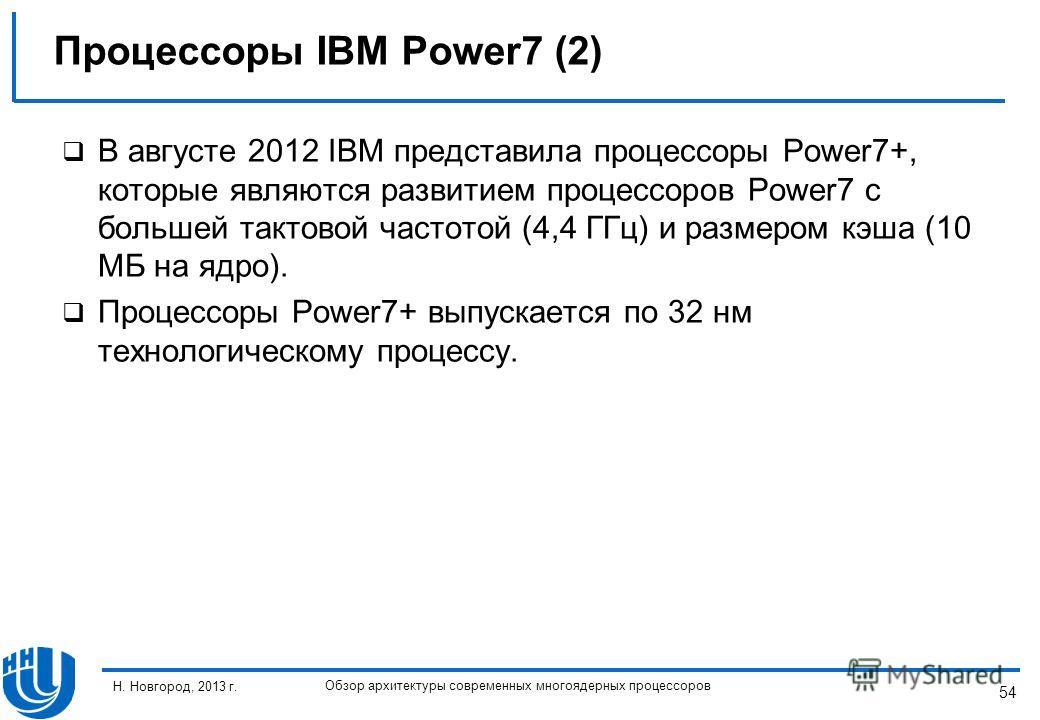 54 Н. Новгород, 2013 г. Обзор архитектуры современных многоядерных процессоров В августе 2012 IBM представила процессоры Power7+, которые являются развитием процессоров Power7 с большей тактовой частотой (4,4 ГГц) и размером кэша (10 МБ на ядро). Про