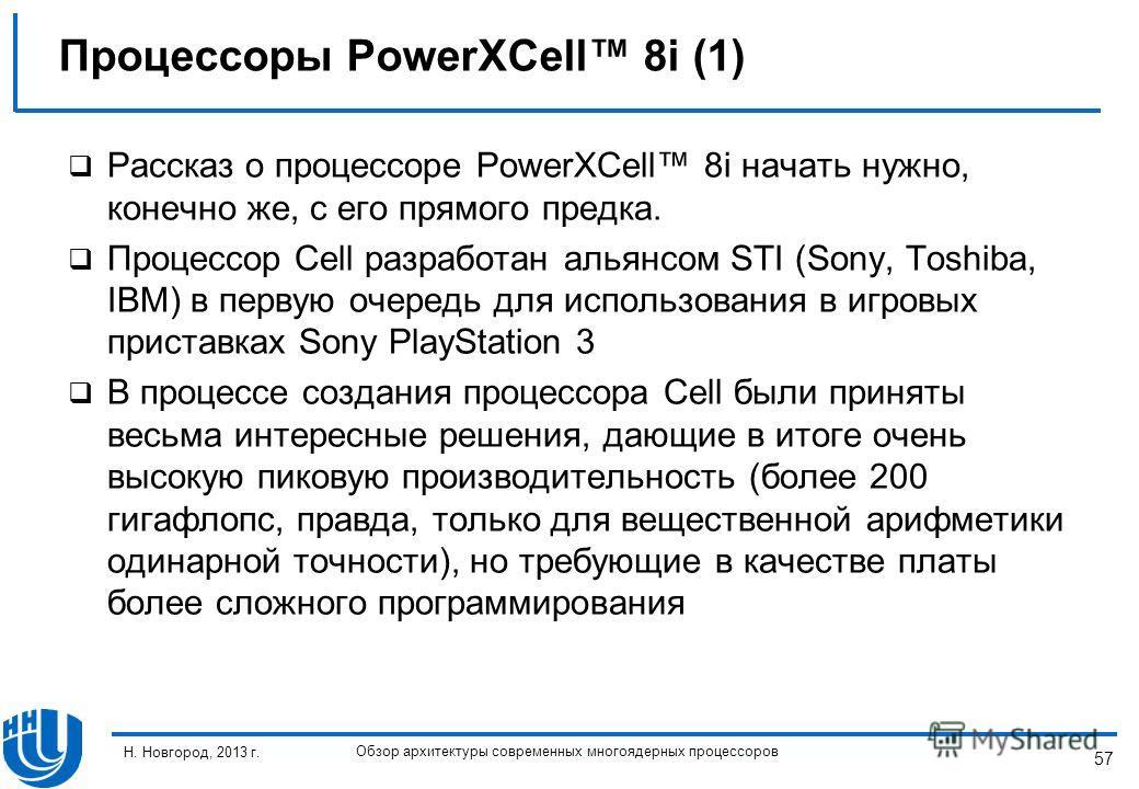 57 Н. Новгород, 2013 г. Обзор архитектуры современных многоядерных процессоров Рассказ о процессоре PowerXCell 8i начать нужно, конечно же, с его прямого предка. Процессор Cell разработан альянсом STI (Sony, Toshiba, IBM) в первую очередь для использ