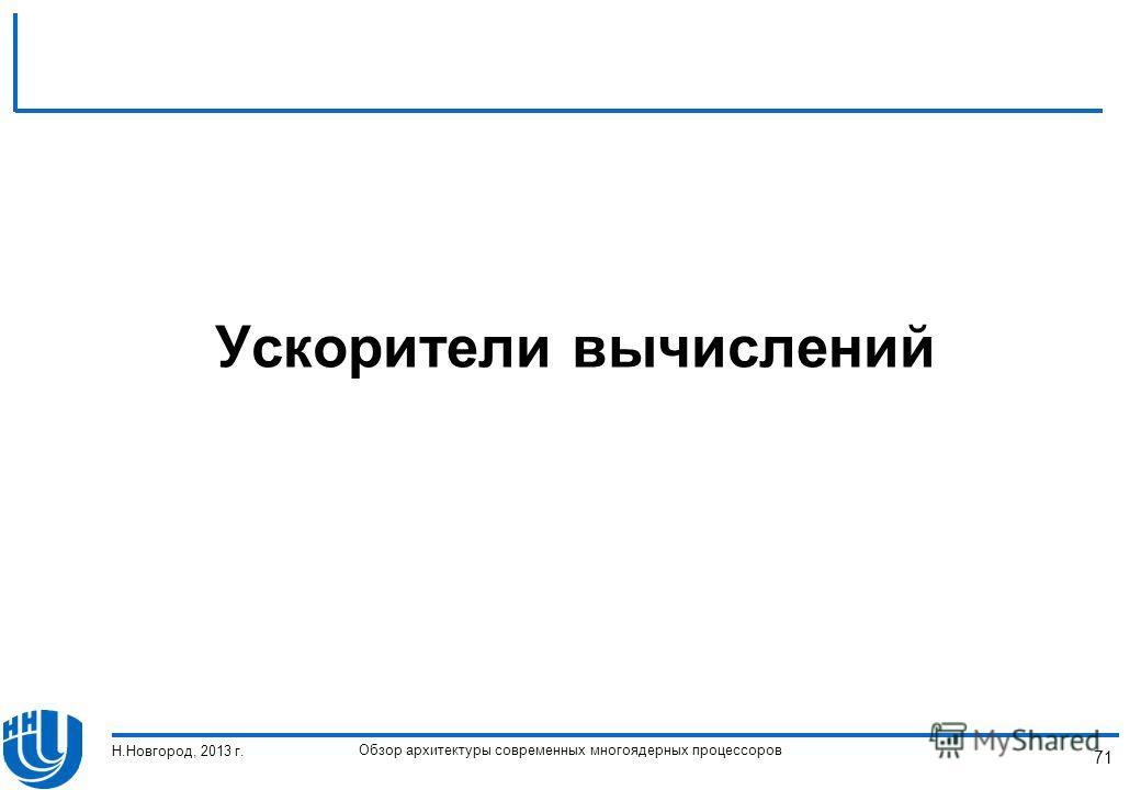 Обзор архитектуры современных многоядерных процессоров Н.Новгород, 2013 г. 71 Ускорители вычислений