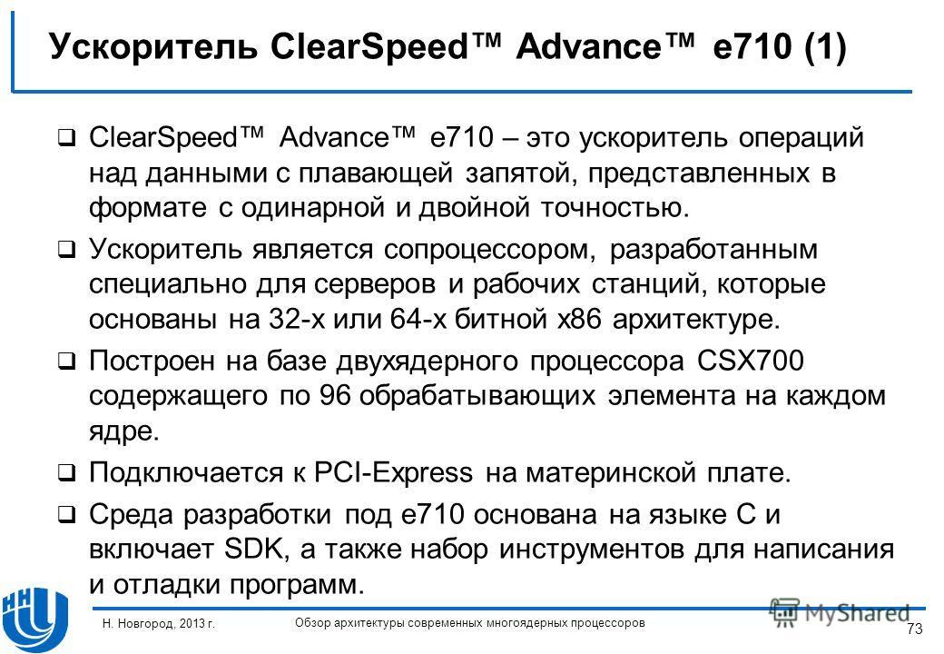 73 Н. Новгород, 2013 г. Обзор архитектуры современных многоядерных процессоров ClearSpeed Advance e710 – это ускоритель операций над данными с плавающей запятой, представленных в формате с одинарной и двойной точностью. Ускоритель является сопроцессо