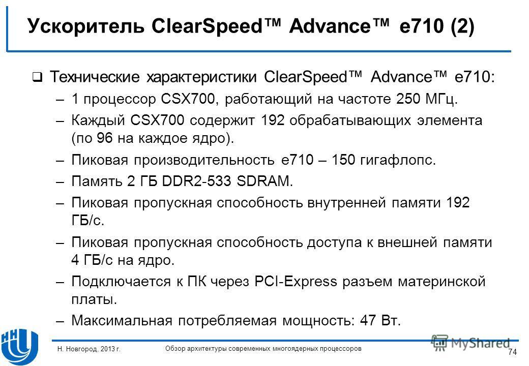 74 Н. Новгород, 2013 г. Обзор архитектуры современных многоядерных процессоров Технические характеристики ClearSpeed Advance e710: –1 процессор CSX700, работающий на частоте 250 МГц. –Каждый CSX700 содержит 192 обрабатывающих элемента (по 96 на каждо