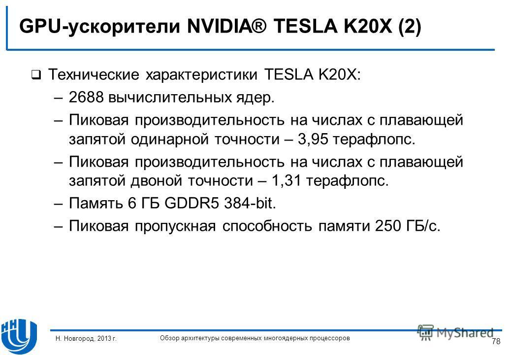 78 Н. Новгород, 2013 г. Обзор архитектуры современных многоядерных процессоров GPU-ускорители NVIDIA® TESLA K20X (2) Технические характеристики TESLA K20X: –2688 вычислительных ядер. –Пиковая производительность на числах с плавающей запятой одинарной