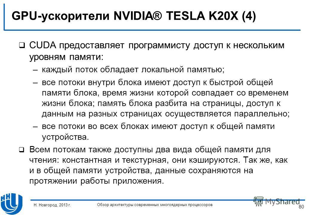 80 Н. Новгород, 2013 г. Обзор архитектуры современных многоядерных процессоров GPU-ускорители NVIDIA® TESLA K20X (4) CUDA предоставляет программисту доступ к нескольким уровням памяти: –каждый поток обладает локальной памятью; –все потоки внутри блок