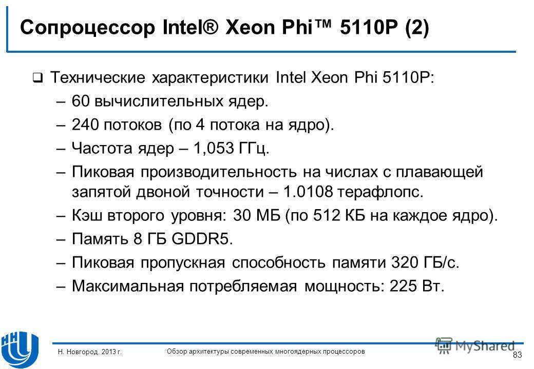 83 Н. Новгород, 2013 г. Обзор архитектуры современных многоядерных процессоров Сопроцессор Intel® Xeon Phi 5110P (2) Технические характеристики Intel Xeon Phi 5110P: –60 вычислительных ядер. –240 потоков (по 4 потока на ядро). –Частота ядер – 1,053 Г