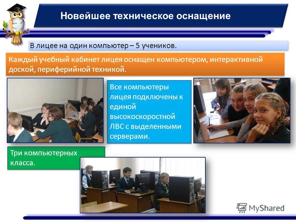 Новейшее техническое оснащение Каждый учебный кабинет лицея оснащен компьютером, интерактивной доской, периферийной техникой. Все компьютеры лицея подключены к единой высокоскоростной ЛВС с выделенными серверами. Три компьютерных класса. В лицее на о
