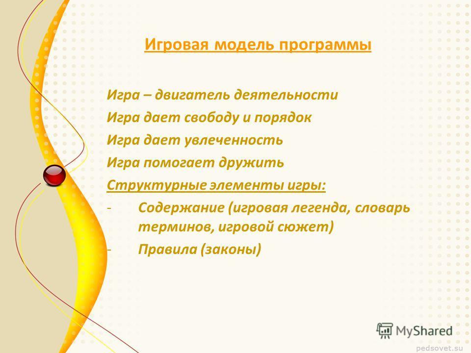 Игровая модель программы Игра – двигатель деятельности Игра дает свободу и порядок Игра дает увлеченность Игра помогает дружить Структурные элементы игры: -Содержание (игровая легенда, словарь терминов, игровой сюжет) -Правила (законы)