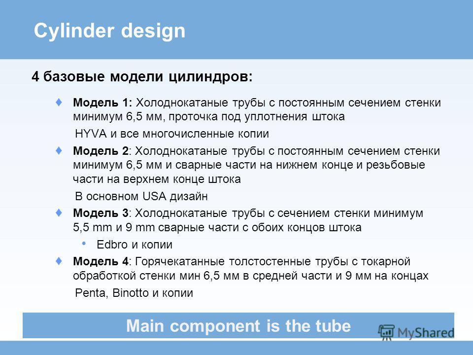 Cylinder design 4 базовые модели цилиндров: Модель 1: Холоднокатаные трубы с постоянным сечением стенки минимум 6,5 мм, проточка под уплотнения штока HYVA и все многочисленные копии Модель 2: Холоднокатаные трубы с постоянным сечением стенки минимум