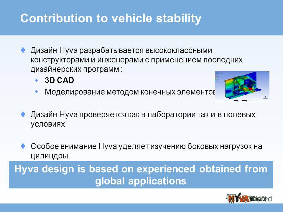 Дизайн Hyva разрабатывается высококлассными конструкторами и инженерами с применением последних дизайнерских программ : 3D CAD Моделирование методом конечных элементов Дизайн Hyva проверяется как в лаборатории так и в полевых условиях Особое внимание
