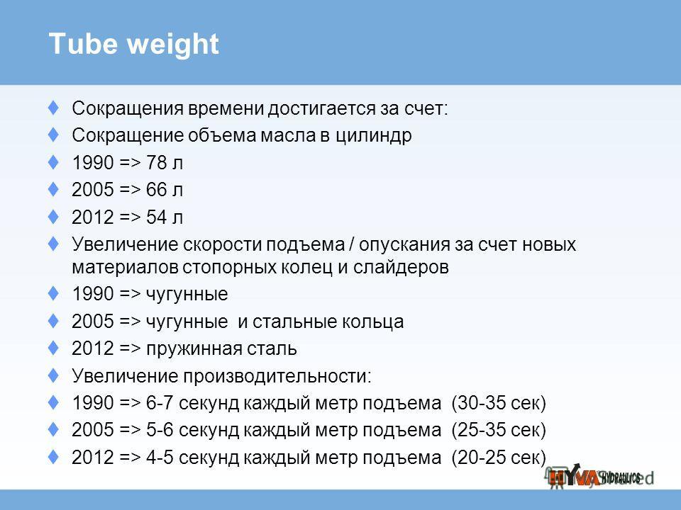 Tube weight Сокращения времени достигается за счет: Сокращение объема масла в цилиндр 1990 => 78 л 2005 => 66 л 2012 => 54 л Увеличение скорости подъема / опускания за счет новых материалов стопорных колец и слайдеров 1990 => чугунные 2005 => чугунны