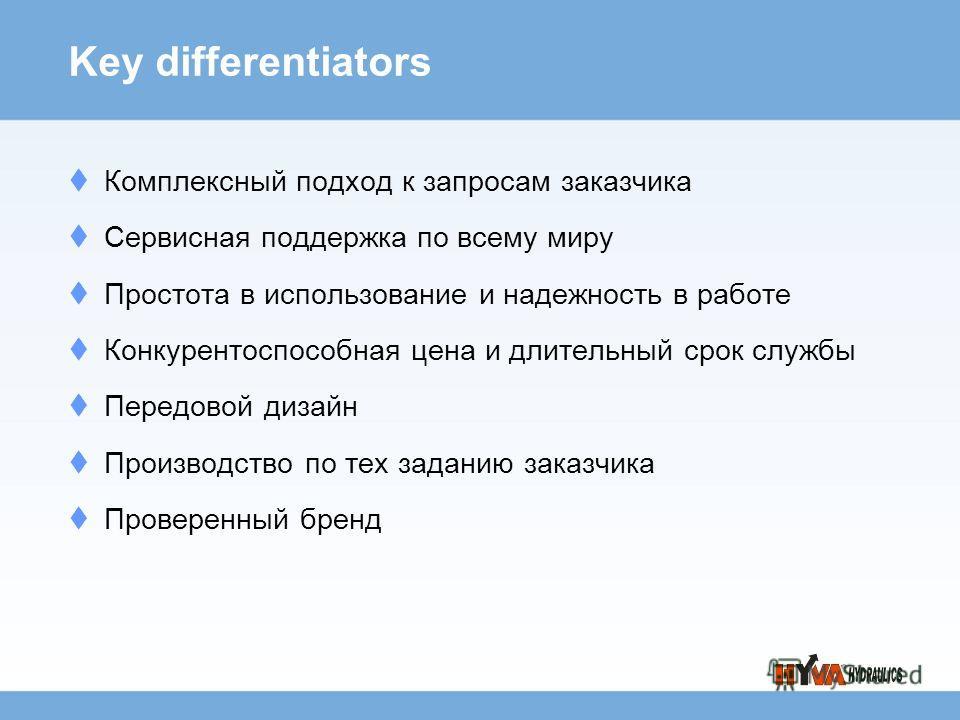 Key differentiators Комплексный подход к запросам заказчика Сервисная поддержка по всему миру Простота в использование и надежность в работе Конкурентоспособная цена и длительный срок службы Передовой дизайн Производство по тех заданию заказчика Пров