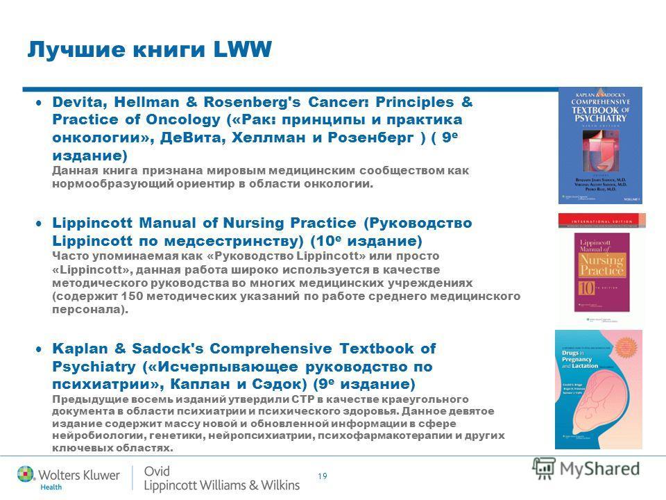 19 Лучшие книги LWW Devita, Hellman & Rosenberg's Cancer: Principles & Practice of Oncology («Рак: принципы и практика онкологии», Де Вита, Хеллман и Розенберг ) ( 9 е издание) Данная книга признана мировым медицинским сообществом как нормообразующий