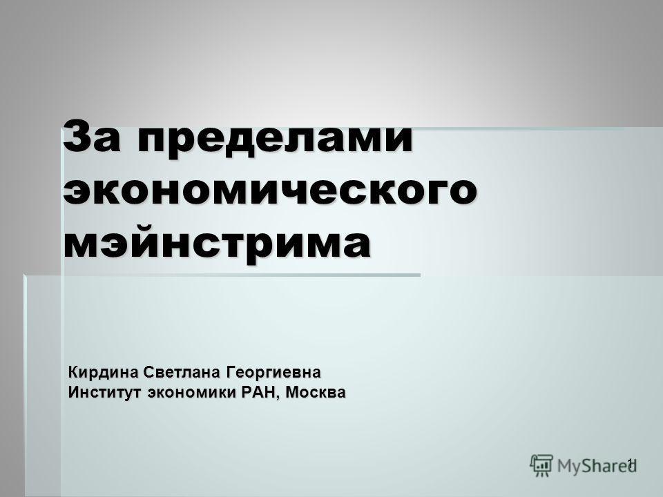 За пределами экономического мэйнстрима Кирдина Светлана Георгиевна Институт экономики РАН, Москва 1
