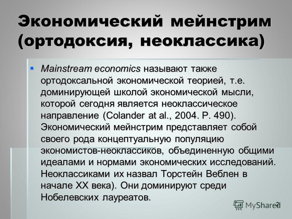 Экономический мейнстрим (ортодоксия, неоклассика) Mainstream economics называют также ортодоксальной экономической теорией, т.е. доминирующей школой экономической мысли, которой сегодня является неоклассическое направление (Colander at al., 2004. P.